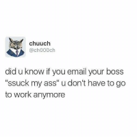 """Ass, Life, and Memes: chuuch  @ch000ch  did u know if you email your boss  """"ssuck my ass"""" u don't have to go  to work anymore Life hack"""