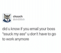 """Ass, Work, and Email: chuuch  @ch000ch  did u know if you email your boss  """"ssuck my ass"""" u don't have to go  to work anymore Meirl"""