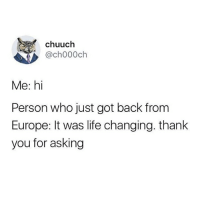 Funny, Life, and Thank You: chuuch  ,@ch000ch  Me: hi  Person who just got back from  Europe: It was life changing. thank  you for asking 🙂⛏