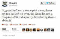 Memes, Rap Battle, and Rap Battles: Chuuch  Follow  @ch000ch  hi, grandma? can u come pick me up from  my rap battle? it's over. no, i lost. he saw u  drop me off & did a pretty devastating rhyme  about it  Reply  Retweet  Favorite ee.  More  6,550  7.139  RETWEETS FAVORITES  1:08 PM 19 Oct 13 My dog woke me up to go outside at 5 this morning just so she could bark at the dog across the fence ≪sam≫