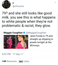 <p>Growing old gracefully (via /r/BlackPeopleTwitter)</p>: @chuuzus  79? and she still looks like good  milk. you see this is what happens  to white people when they're not  problematic & racist, they glow  Maggie Coughlan@MaggieCoughlarn  Jane Fonda is 79 and  straight up dripping in  jewels tonight at the  #Emmys  OCİ  3S  OCBS  MYS  MYS  CBS  CBS  MNYS  MYS  8:02 PM 17 Sep 17  149 Retweets 382 Likes <p>Growing old gracefully (via /r/BlackPeopleTwitter)</p>