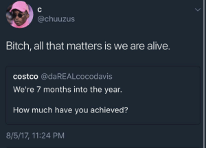 Mind ya business: chuuzus  Bitch, all that matters is we are alive.  costco @daREALcocodavis  We're 7 months into the year.  How much have you achieved?  8/5/17, 11:24 PM Mind ya business