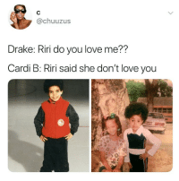 Drake, Love, and Girl Memes: @chuuzus  Drake: Riri do you love me??  Cardi B: Riri said she don't love you LMFAOOO