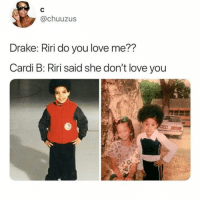 Drake, Love, and Girl: @chuuzus  Drake: Riri do you love me??  Cardi B: Riri said she don't love you Oh my gahhhhhd @champagnepapi @iamcardib @badgalriri