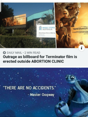 "The mad lad who put up this billboard l: CHWEEN09ER  HAMILTON  TE rss  MARIE STOPES  AUSTRALIA  TERMINATOR  aNANon  co  Marle Stopes Bowen Hills Day  DAILY MAIL 2 MIN READ  Outrage as billboard for Terminator film is  erected outside ABORTION CLINIC  ""THERE ARE NO ACCIDENTS.  Master Oogway The mad lad who put up this billboard l"