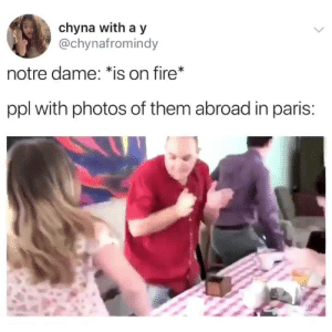 Fire, Notre Dame, and Paris: chyna with a y  @chynafromindy  notre dame: is on fire*  ppl with photos of them abroad in paris: Literally everyone (credit & consent: @chynafromindy‬⁩)