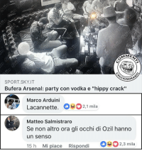 "Arsenal, Memes, and Party: CI  GNORA  SPORT.SKY.IT  Bufera Arsenal: party con vodka e ""hippy crack""  Marco Arduini  Lacannette. 2,1 mila  Matteo Salmistraro  Se non altro ora gli occhi di Ozil hanno  un senso  15 h Mi piace Rispondi 2,3 mila I Gunners si danno alla pazza gioia . arsenal arsenalfc gunners emiratesstadium londra festa party vodka sabato commenticalcignoranti"