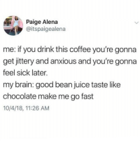 Juice, Memes, and Brain: Ci  Paige Alena  @itspaigealena  me: if you drink this coffee you're gonna  get jittery and anxious and you're gonna  feel sick later.  my brain: good bean juice taste like  chocolate make me go fast  10/4/18, 11:26 AM ME