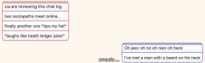 Fun times with omegle: cia are reviewing this chat log  two sociopaths meet online..  finally another one *tips my hat*  *laughs like heath ledger joker*  Oh jeez oh no oh nien oh heck  I've met a man with a beard on his neck  omegle.com Fun times with omegle
