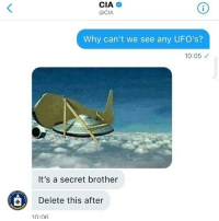 ufos: CIA  @CIA  Why can't we see any UFO's?  10:05  It's a secret brother  Delete this after  10:06