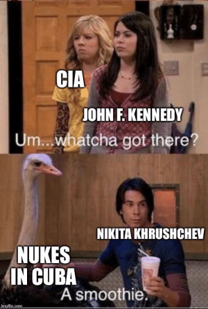 Tbh Khrushchev wasn't wrong for doing this considering America had nukes in Turkey.: CIA  JOHN F. KENNEDY  Um..whatcha got there?  NIKITA KHRUSHCHEV  NUKES  IN CUBA  A smoothie.  imgflip.com Tbh Khrushchev wasn't wrong for doing this considering America had nukes in Turkey.