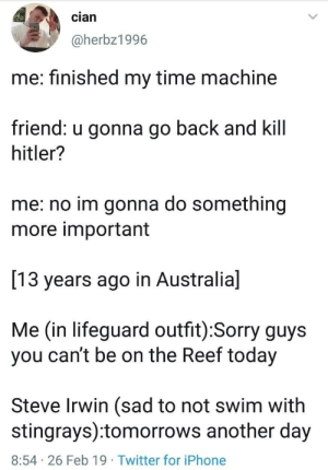 What Im sure we all would do for Steve Irwin: cian  @herbz1996  me: finished my time machine  friend: u gonna go back and kill  hitler?  me: no im gonna do something  more important  13 years ago in Australia]  Me (in lifeguard outfit):Sorry guys  you can't be on the Reef today  Steve Irwin (sad to not swim with  stingrays):tomorrows another day  8:54 26 Feb 19 Twitter for iPhone What Im sure we all would do for Steve Irwin