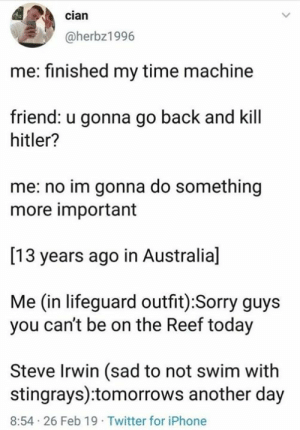 time machine: cian  @herbz1996  me: finished my time machine  friend: u gonna go back and kill  hitler?  me: no im gonna do something  more important  [13 years ago in Australia]  Me (in lifeguard outfit) :Sorry guys  you can't be on the Reef today  Steve Irwin (sad to not swim with  stingrays):tomorrows another day  8:54 26 Feb 19 Twitter for iPhone