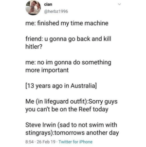 Wish I could do this: cian  @herbz1996  me: finished my time machine  friend: u gonna go back and kill  hitler?  me: no im gonna do something  more important  [13 years ago in Australia]  Me (in lifeguard outfit):Sorry guys  you can't be on the Reef today  Steve Irwin (sad to not swim with  stingrays):tomorrows another day  8:54 26 Feb 19 Twitter for iPhone Wish I could do this