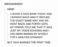 Time, Today, and Voice: ciannypnantom:  rubee  I HEARD A DOG BARK TODAY AND  BARKED BACK AND IT REPLIED  THE EXACT SAME WAY AND WE  WENT BACK AND FORTH UNTIL  MY FRIEND TOLD ME THAT IT WAS  JUST MY VOICE ECHOING AND I  HAD BEEN BARKIG BY MYSELF  FOR 5 MINUTES STRAIGHT  BUT WHO BARKED THE FIRST TIME https://t.co/n4TX5fCquh