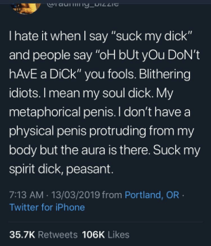 "Blackpeopletwitter, Funny, and Iphone: Ciau  I hate it when l say ""suck my dick""  and people say ""oH bUt yOu DoN't  hAvE a DiCk"" you fools. Blithering  idiots. I mean my soul dick. My  metaphorical penis. I don't have a  physical penis protruding from my  body but the aura is there. Suck my  spirit dick, peasant.  7:13 AM. 13/03/2019 from Portland, OR  Twitter for iPhone  35.7K Retweets 106K Likes So that's the logic 🤔"