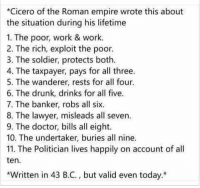 Doctor, Drunk, and Empire: *Cicero of the Roman empire wrote this about  the situation during his lifetime  1. The poor, work & work.  2. The rich, exploit the poor.  3. The soldier, protects both.  4. The taxpayer, pays for all three.  5. The wanderer, rests for all four.  6. The drunk, drinks for all five.  7. The banker, robs all si  8. The lawyer, misleads all seven.  9. The doctor, bills all eight.  10. The undertaker, buries all nine.  11. The Politician lives happily on account of all  ten.  Written in 43 B.C., but valid even today.* F_CK the sysytem https://t.co/ZfZ63kf0n7