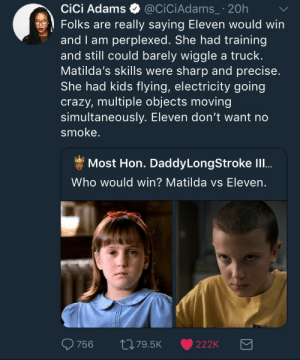 lesbianalena: gingerglides:  biomerge:  this is SO funny  The idea that, if Eleven and Matilda ever met they would be enemies or fight is totally ludicrous. Matilda would take one look in Eleven's lost, angry eyes, and take her in. She'd be patient and thorough, teaching her new words every day, and they would share chocolates and roller skate and have regular kid fun. Matilda would show her board games but Eleven would insist on cards. They'd both cheat and see who was better at getting away with it. Eleven would teach Matilda how to move larger objects with her powers and be utterly fucking thrilled by the story of revenge on Ms. Trunchbull.   They would be thick as thieves and no one can convince me otherwise.   : CiCi Adams @ciCiAdams_ 20h  Folks are really saying Eleven would win  and I am perplexed. She had training  and still could barely wiggle a truck.  Matilda's skills were sharp and precise  She had kids flying, electricity going  crazy, multiple objects moving  simultaneously. Eleven don't want no  smoke.  Most Hon. DaddyLongStroke lI..  Who would win? Matilda vs Eleven.  756  th79.5K 222K lesbianalena: gingerglides:  biomerge:  this is SO funny  The idea that, if Eleven and Matilda ever met they would be enemies or fight is totally ludicrous. Matilda would take one look in Eleven's lost, angry eyes, and take her in. She'd be patient and thorough, teaching her new words every day, and they would share chocolates and roller skate and have regular kid fun. Matilda would show her board games but Eleven would insist on cards. They'd both cheat and see who was better at getting away with it. Eleven would teach Matilda how to move larger objects with her powers and be utterly fucking thrilled by the story of revenge on Ms. Trunchbull.   They would be thick as thieves and no one can convince me otherwise.