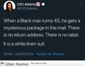failnation:  Oh don't forget the leather sandals and towels: cici Adams  @CiCiAdams  When a Black man turns 45, he gets a  mysterious package in the mail. There  is no return add ress. There is no label.  It is a white linen suit.  16:43 04/07/2019 Twitter for iPhone  Uber Humor  Bob Loblaw Law Blog failnation:  Oh don't forget the leather sandals and towels