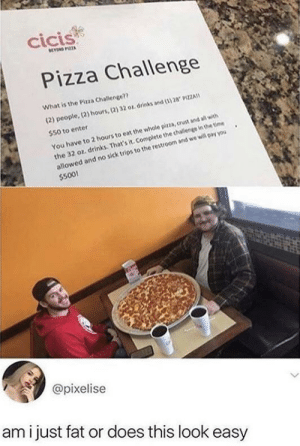 Tbh, I could do this by myself too by Naanderson2022 MORE MEMES: cicis  BEYN PIZZA  Pizza Challenge  What is the Pizza Challenge??  (2) people, (2) hours,(2) 32 or drinks and (3) 28 9IZZA  $50 to enter  the 32 oz. drinks. That's it. Complete the challenge in the time  allowed and no sick trips to the restroom and we will pay you  $500!  You have to 2 hours to eat the whole pirza, crust and all with  @pixelise  ami just fat or does this look easy Tbh, I could do this by myself too by Naanderson2022 MORE MEMES