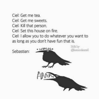 Memes, Wale, and 🤖: Ciel: Get me tea.  Ciel: Get me sweets.  Ciel: Kill that person.  Ciel: Set this house on fire.  Ciel: l allow you to do whatever you want to  as long as you don't have fun that is.  WALES  Sebastian  AAARS Why I feel Sebastian did this did this😂😂😂😂😂😂 . . . . . . . . ..