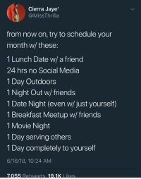 "Friends, Social Media, and Uber: Cierra Jaye'  @MissThrilla  from now on, try to schedule your  month w/ these  1 Lunch Date w/ a friend  24 hrs no Social Media  1 Day Outdoors  1 Night Out w/friends  T Date Night (even w/ just yourself)  1 Breakfast Meetup w/ friends  1 Movie Night  1 Day serving others  1 Day completely to yourself  6/16/18, 10:24 AM  7.055 Retweets 19.1K Likes XOXO // use my uber code ""daijaha1"" to get $15 off your first ride."