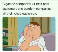 Condom, Future, and Tumblr: Cigarette companies kill their best  customers and condom companies  kill their future customers memehumor:  Think About It