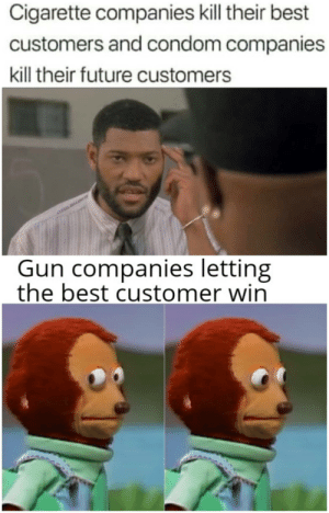 danktoday: Get nae naed by Ihavenolifes  MORE MEMES : Cigarette companies kill their best  customers and condom companies  kill their future customers  COVELL DLLAME  Gun companies letting  the best customer win danktoday: Get nae naed by Ihavenolifes  MORE MEMES