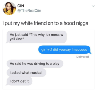 "Blackpeopletwitter, Driving, and Wtf: CIN  @TheRealCiin  i put my white friend on to a hood nigga  He just said ""This why ion mess w  yall kind""  girl wtf did you say Imaooooo  Delivered  He said he was driving to a play  I asked what musical  I don't get it <p>What musical (via /r/BlackPeopleTwitter)</p>"