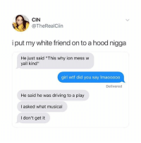 "Driving, Wtf, and Girl: CIN  @TheRealClin  i put my white friend on to a hood nigga  He just said ""This why ion mess w  yall kind""  girl wtf did you say Imaooooo  Delivered  He said he was driving to a play  I asked what musical  I don't get it Oh gosh"