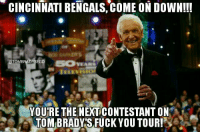 Cincinnati Bengals, Fuck You, and Memes: CINCINNATI BENGALS, COME ON DowN!!!  EGO  TOMB  SOVEARS  YOURE THE NEXT CONTESTANT ON  TOM BRADYS FUCK YOU TOUR! IT'S GAME DAY