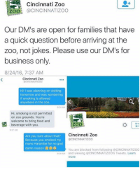 Memes, Harambe, and 🤖: Cincinnati Zoo  ZOO  @CINCINNATI ZOO  Our DM's are open for families that have  a quick question before arriving at the  zoo, not jokes. Please use our DM's for  business only  8/24/16, 7:37 AM  Cincinnati Zoo  @CINCINNATIZOO  Hi! I was planning on visiting  tomorrow and was wondering  if smoking is allowed  anywhere in the zoo  9:24 AM  Hi, smoking is not permitted  on zoo grounds. You're  welcome to bring food and  ZOO  beverage with you.  92 AM  Cincinnati Zoo  Are you sure about that?  Because you smoked my  CINCINNATIZoo  mans Harambe for no god  damn reason  You are blocked from following @CINCINNATIZoo  9:29 AM and viewing @CINCINNATIZOO's Tweets. Learn  more DICKS OUT IN THE DM FOR HARAMBE