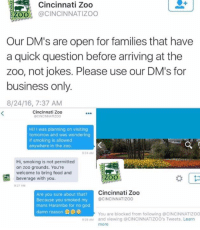 Zoo, Questions, and Damned: Cincinnati Zoo  ZOO  CINCINNATI ZOO  Our DM's are open for families that have  a quick question before arriving at the  zoo, not jokes. Please use our DM's for  business only.  8/24/16, 7:37 AM  Cincinnati Zoo  ePCINCINNATIZOO  Hi! I was planning on visiting  tomorrow and was wondering  if smoking is allowed  anywhere in the zoo.  24 AM  Hi, smoking is not permitted  on zoo grounds. You're  welcome to bring food and  ZOO  beverage with you.  27 AM  Cincinnati Zoo  Are you sure about that?  8CINCINNATIZOO  Because you smoked my  mans Harambe for no god  damn reason  Q  You are blocked from following @CINCINNATIZOO  AM and viewing CINCINNATIZoo's Tweets. Learn  more