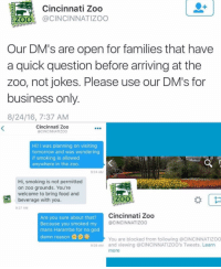 Af, Family, and Food: Cincinnati Zoo  ZOO  @CINCINNATI ZOO  Our DM's are open for families that have  a quick question before arriving at the  zoo, not jokes. Please use our DM's for  business only.  8/24/16, 7:37 AM  Cincinnati Zoo  @CINCINNATIZOO  Hi! I was planning on visiting  tomorrow and was wondering  if smoking is allowed  anywhere in the zoo.  9:24 AM  Hi, smoking is not permitted  on zoo grounds. You're  welcome to bring food and  ZZOO  beverage with you.  9:27 AM  Are you sure about that?  Cincinnati Zoo  @CINCINNATIZOO  Because you smoked my  mans Harambe for no god  damn reason  You are blocked from following acINCINNATIZOO  9:29 AM and viewing @CINCINNATIZOO's Tweets. Learn  more they salty af lmao