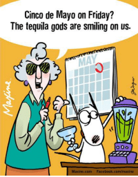 Cinco de Mayo on Friday?  The tequila gods are smiling on us.: Cinco de Mayo on Friday?  The tequila gods are smiling on us.  Maxine.com Facebook.com/maxine Cinco de Mayo on Friday?  The tequila gods are smiling on us.