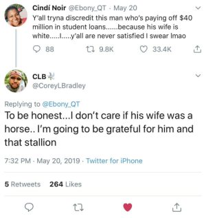 Satisfied: Cindí Noir @Ebony_QT May 20  Y'all tryna discredit this man who's paying off $40  million in student loans......because his wife IS  white..... .....y'all are never satisfied I swear Imao  33.4K  9.8K  CLB-  @CoreyLBradley  Replying to @Ebony_QT  To be honest...l don't care if his wife was a  horse.. l'm going to be grateful for him and  that stallion  7:32 PM May 20, 2019 Twitter for iPhone  264 Likes  5 Retweets