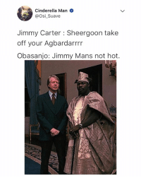 Cinderella , Jimmy Carter, and Memes: Cinderella Man  @Osi_Suave  Jimmy Carter : Sheergoon take  off your Agbardarrrr  Obasanjo: Jimmy Mans not hot. 😂😂😂 Mans can never be hot😂 . . obasanjo mansnothot