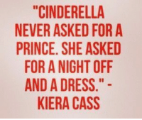 """Cinderella , Prince, and Tumblr: """"CINDERELLA  NEVER ASKED FOR A  PRINCE. SHE ASKED  FOR A NIGHT OFF  AND A DRESS.  KIERA CASS silly-luv:  ♡ find your best posts on my blog ♡"""
