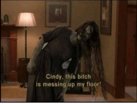 mess up: Cindy, this bitch  a is messing up my floor!