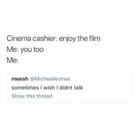 """Food, Girl Memes, and Film: Cinema cashier: enjoy the film  Me: you too  Me:  meesh @Micheellevinas  sometimes I wish I didnt talk  Show this thread same when the waitress says """"enjoy your food"""""""