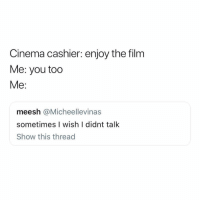 Funny, Film, and Cinema: Cinema cashier: enjoy the film  Me: you too  Me:  meesh @Micheellevinas  sometimes I wish I didnt talk  Show this thread What's wrong with me for real😑