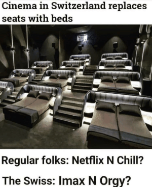 Chill, Imax, and Netflix: Cinema in Switzerland replaces  seats with beds  Regular folks: Netflix N Chill?  The Swiss: Imax N Orgy? Oh nice