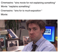 Movie, They, and Still: Cinemasins: *sins movie for not explaining something*  Movie: *explains something*  Cinemasins: *sins for to much exposition  Movie:  DER  FFLIN  ab  JIM HALPER I know they do it on purpose but still