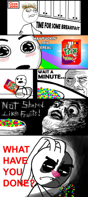 [2012 Repost] A Modern Tragedy (Circa 2006): Circa  2006  TIME FOR SOME BREAKFAT  MAWFUCKIN  TRIX  CEREAL!  WAIT A  MINUTE.  Like i  WHAT  HAVE  YOU  DONE? [2012 Repost] A Modern Tragedy (Circa 2006)