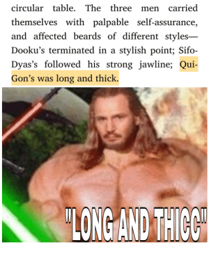 "Qui Gon Gym is ""long and THICC"": circular table. The three men carried  themselves with palpable self-assurance,  and affected beards of different styles-  Dooku's terminated in a stylish point; Sifo-  Dyas's followed his strong jawline; Qui-  Gon's was long and thick.  ""LONG AND THICC Qui Gon Gym is ""long and THICC"""