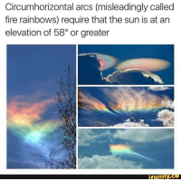 Elevation: Circumhorizontal arcs (misleadingly called  fire rainbows) require that the sun is at ar  elevation of 58° or greater  ifunny.ce