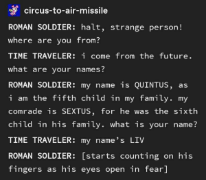 If you ever end up in ancient Rome...: circus-to-air-missile  ROMAN SOLDIER: halt, strange person!  where are you from?  TIME TRAVELER: i come from the future.  what are your names?  ROMAN SOLDIER: my name is QUINTUS, as  i am the fifth child in my family. my  comrade is SEXTUS, for he was the sixth  child in his family. what is your name?  TIME TRAVELER: my name's LIV  ROMAN SOLDIER: [starts counting on his  fingers as his eyes open in fear] If you ever end up in ancient Rome...
