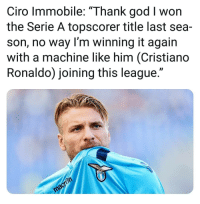"Cristiano Ronaldo, God, and Memes: Ciro Immobile: ""Thank god I won  the Serie A topscorer title last sea-  son, no way I'm winning it again  with a machine like him (Cristiano  Ronaldo) joining this league."""