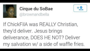 twitblr:  Hallelujah Praise The Lord: Cirque du SoBae  abrownandbella  If ChickFilA was REALLY Christian,  they'd deliver. Jesus brings  deliverance, DOES HE NOT? Deliver  my salvation w/ a side of waffle fries twitblr:  Hallelujah Praise The Lord