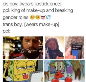 Boy, Gender, and Add: cis boy: [wears lipstick once]  ppl: king of make-up and breaking  gender roles圇圇 心  trans boy: [wears make-up]  ppl  cos  p and  This doesn't  add up.  4K( +K)  AP